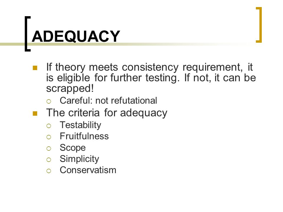 ADEQUACY If theory meets consistency requirement, it is eligible for further testing. If not, it can be scrapped!  Careful: not refutational The crit