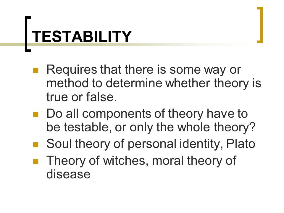 TESTABILITY Requires that there is some way or method to determine whether theory is true or false. Do all components of theory have to be testable, o
