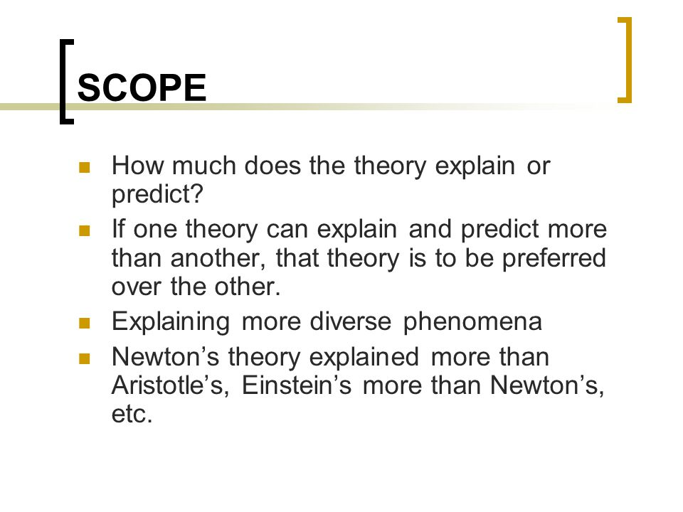 SCOPE How much does the theory explain or predict? If one theory can explain and predict more than another, that theory is to be preferred over the ot