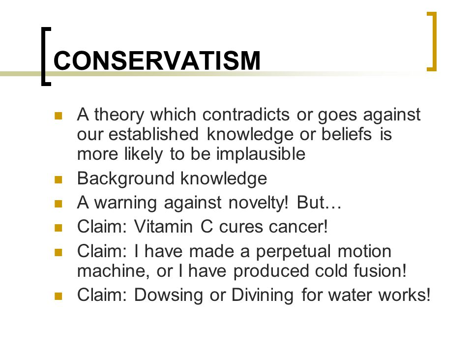 CONSERVATISM A theory which contradicts or goes against our established knowledge or beliefs is more likely to be implausible Background knowledge A warning against novelty.