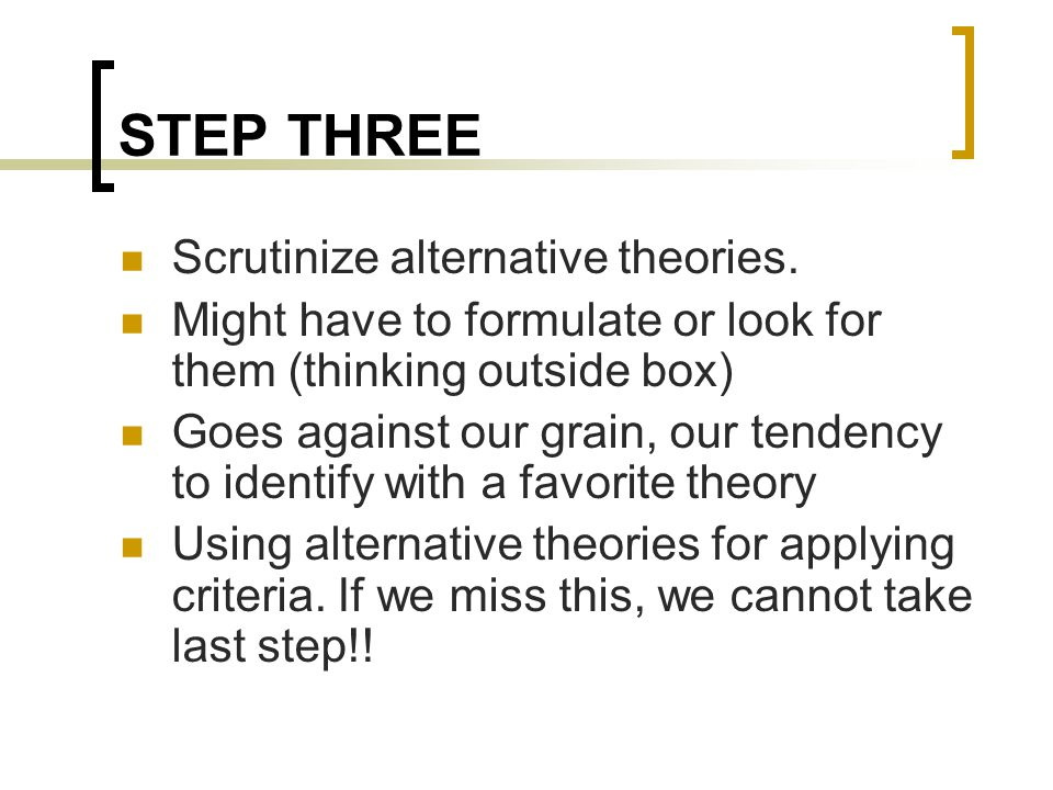 STEP THREE Scrutinize alternative theories. Might have to formulate or look for them (thinking outside box) Goes against our grain, our tendency to id
