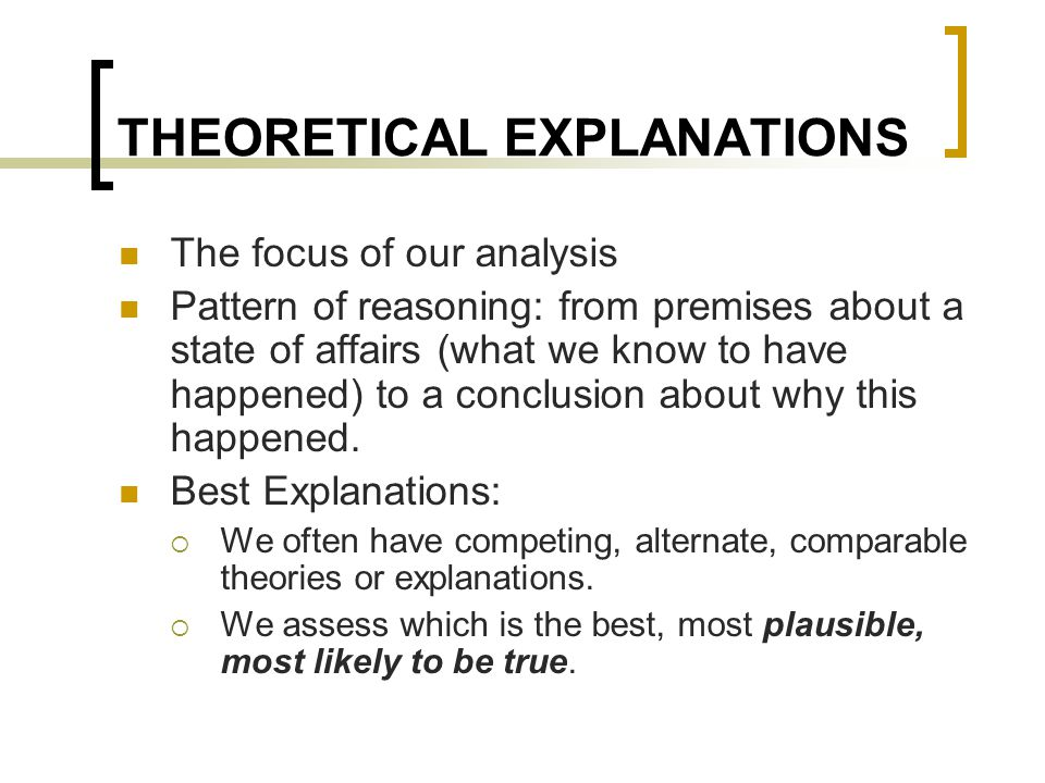 THEORETICAL EXPLANATIONS The focus of our analysis Pattern of reasoning: from premises about a state of affairs (what we know to have happened) to a conclusion about why this happened.