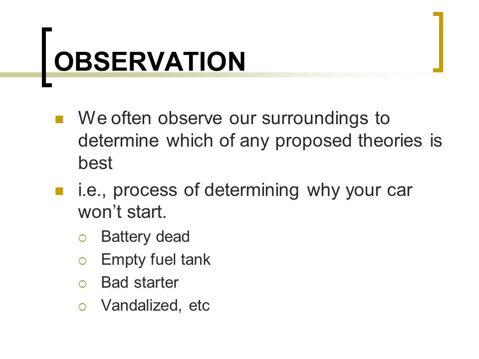 OBSERVATION We often observe our surroundings to determine which of any proposed theories is best i.e., process of determining why your car won't star