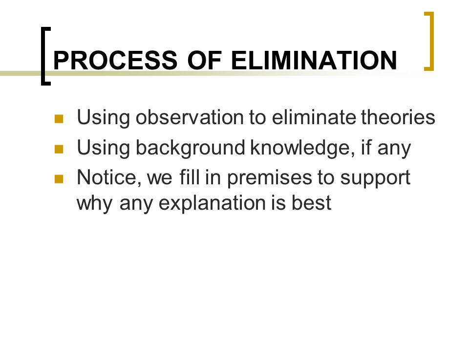 PROCESS OF ELIMINATION Using observation to eliminate theories Using background knowledge, if any Notice, we fill in premises to support why any expla