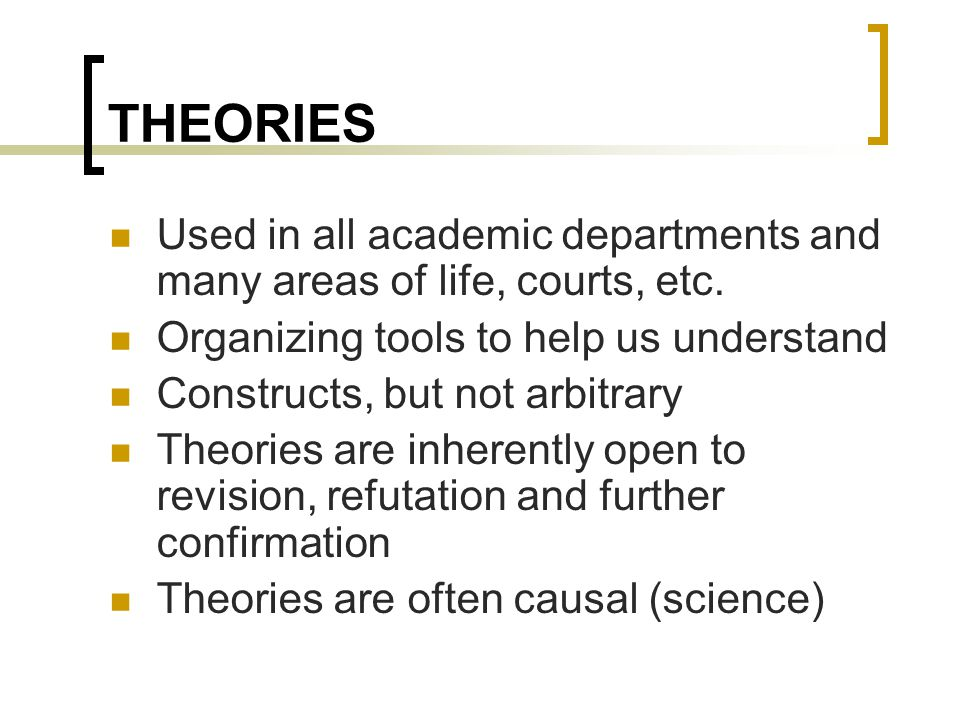 THEORIES Used in all academic departments and many areas of life, courts, etc. Organizing tools to help us understand Constructs, but not arbitrary Th