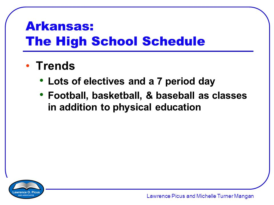 Lawrence Picus and Michelle Turner Mangan Arkansas: The High School Schedule Trends Lots of electives and a 7 period day Football, basketball, & baseball as classes in addition to physical education