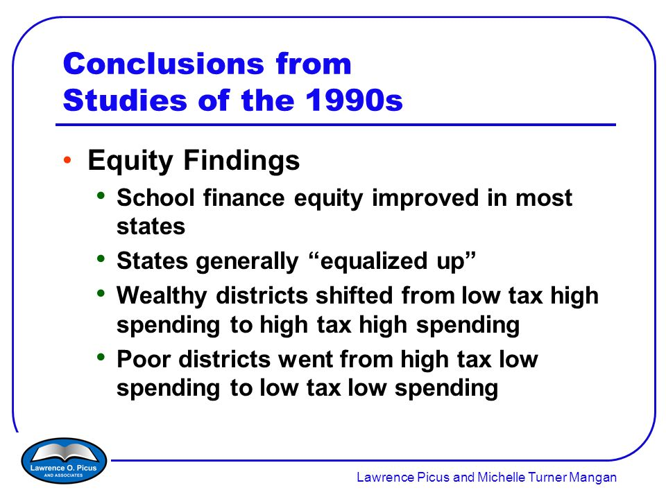 Lawrence Picus and Michelle Turner Mangan Conclusions from Studies of the 1990s Equity Findings School finance equity improved in most states States generally equalized up Wealthy districts shifted from low tax high spending to high tax high spending Poor districts went from high tax low spending to low tax low spending