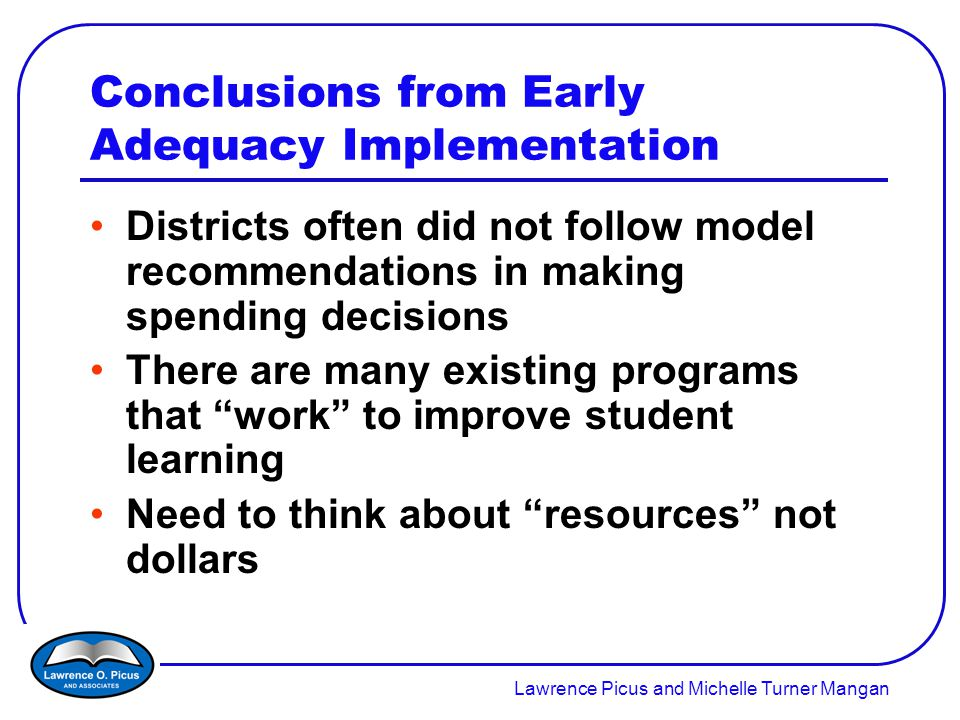 Lawrence Picus and Michelle Turner Mangan Conclusions from Early Adequacy Implementation Districts often did not follow model recommendations in making spending decisions There are many existing programs that work to improve student learning Need to think about resources not dollars