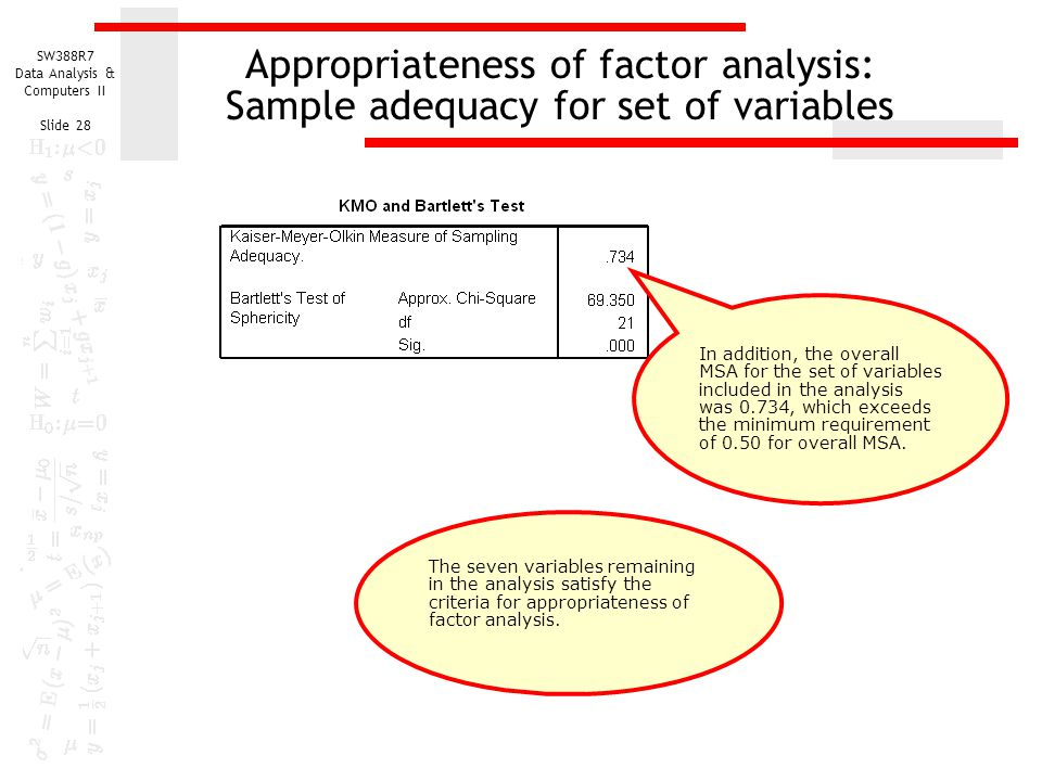 SW388R7 Data Analysis & Computers II Slide 28 Appropriateness of factor analysis: Sample adequacy for set of variables In addition, the overall MSA fo