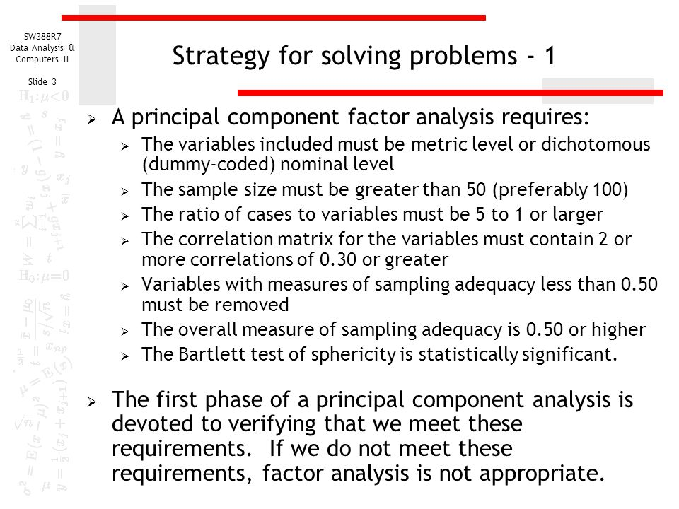 SW388R7 Data Analysis & Computers II Slide 3 Strategy for solving problems - 1  A principal component factor analysis requires:  The variables inclu