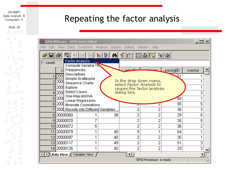 SW388R7 Data Analysis & Computers II Slide 38 Repeating the factor analysis In the drop down menu, select Factor Analysis to reopen the factor analysi