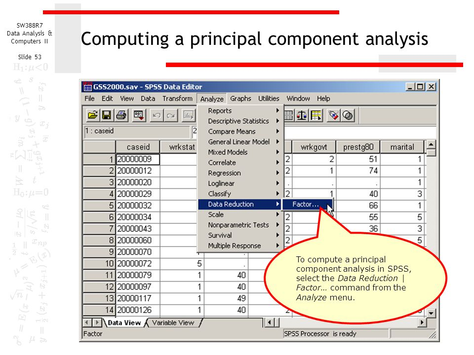 SW388R7 Data Analysis & Computers II Slide 53 Computing a principal component analysis To compute a principal component analysis in SPSS, select the D