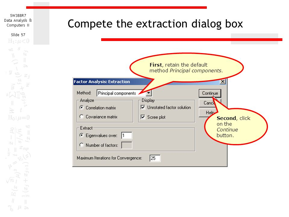 SW388R7 Data Analysis & Computers II Slide 57 Compete the extraction dialog box First, retain the default method Principal components. Second, click o