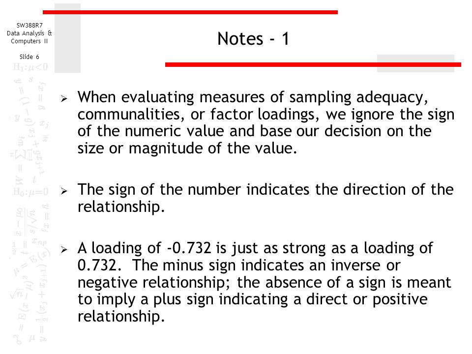 SW388R7 Data Analysis & Computers II Slide 6 Notes - 1  When evaluating measures of sampling adequacy, communalities, or factor loadings, we ignore t