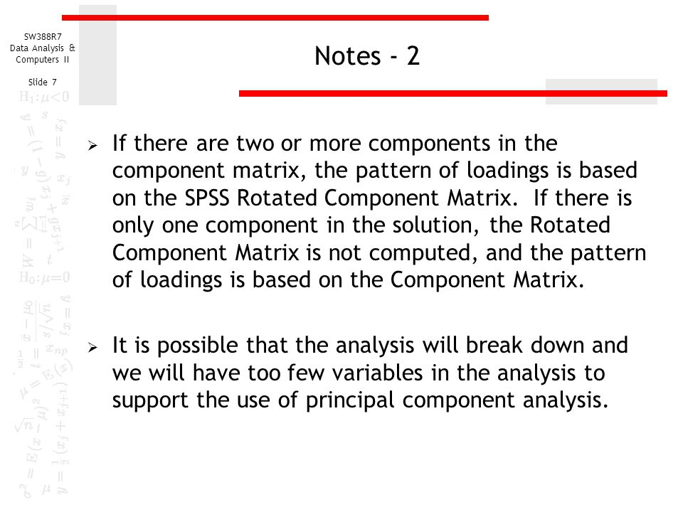 SW388R7 Data Analysis & Computers II Slide 7 Notes - 2  If there are two or more components in the component matrix, the pattern of loadings is based