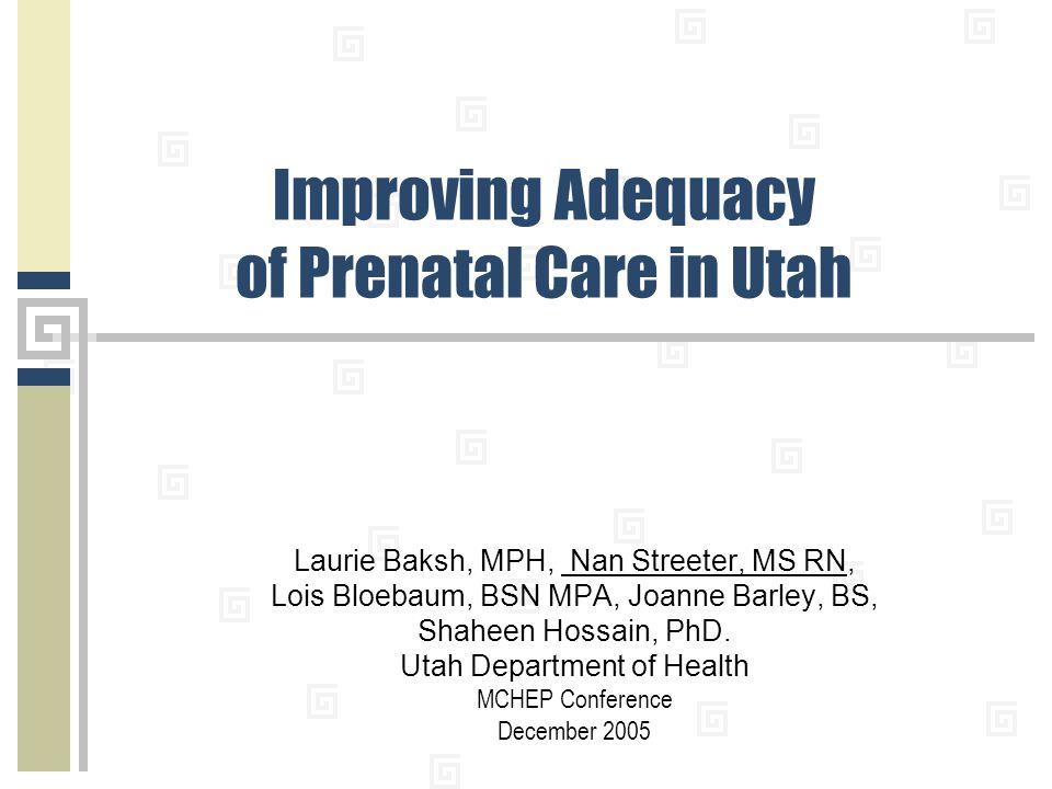 Improving Adequacy of Prenatal Care in Utah Laurie Baksh, MPH, Nan Streeter, MS RN, Lois Bloebaum, BSN MPA, Joanne Barley, BS, Shaheen Hossain, PhD.