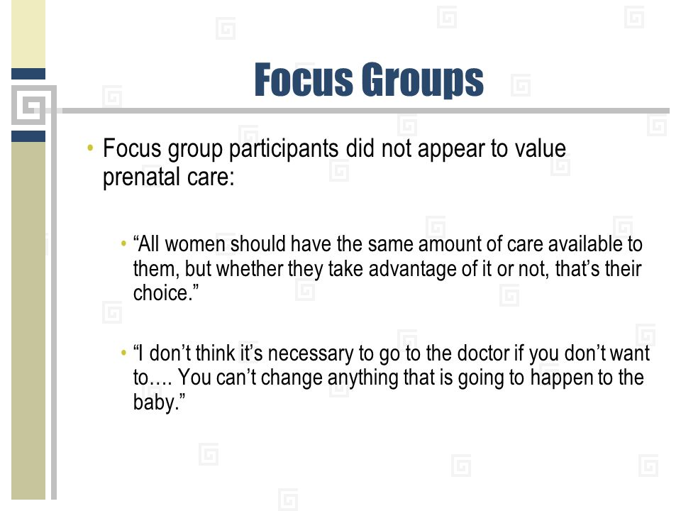 """Focus Groups Focus group participants did not appear to value prenatal care: """"All women should have the same amount of care available to them, but whe"""