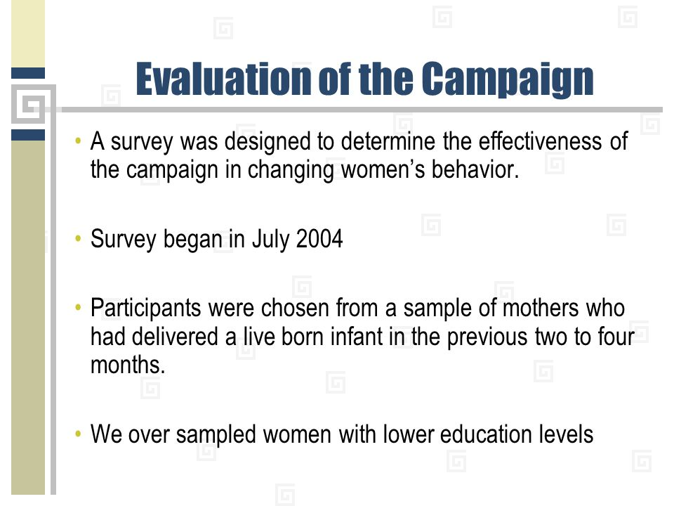 Evaluation of the Campaign A survey was designed to determine the effectiveness of the campaign in changing women's behavior. Survey began in July 200