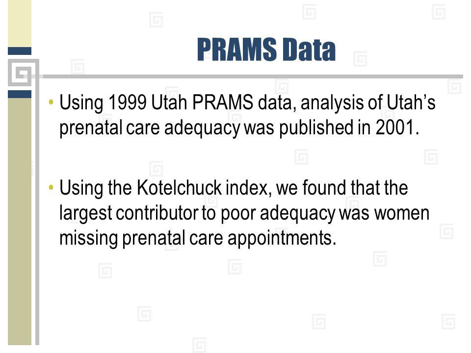 PRAMS Data Using 1999 Utah PRAMS data, analysis of Utah's prenatal care adequacy was published in 2001. Using the Kotelchuck index, we found that the