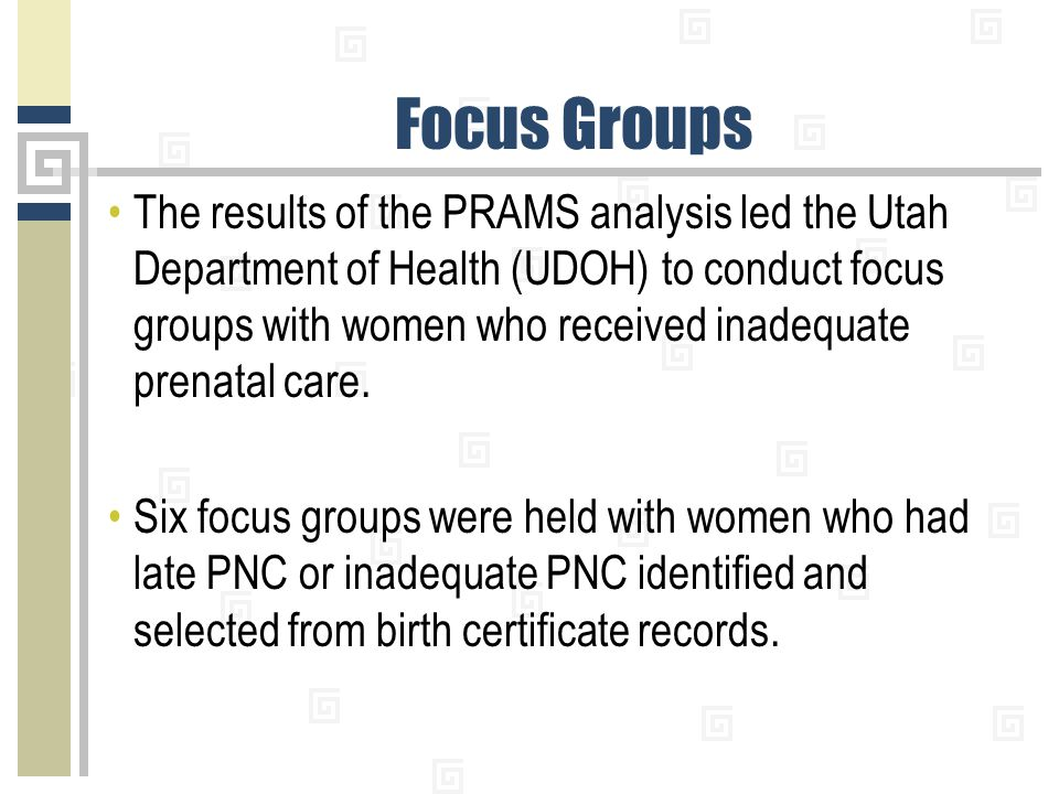 Focus Groups The results of the PRAMS analysis led the Utah Department of Health (UDOH) to conduct focus groups with women who received inadequate prenatal care.