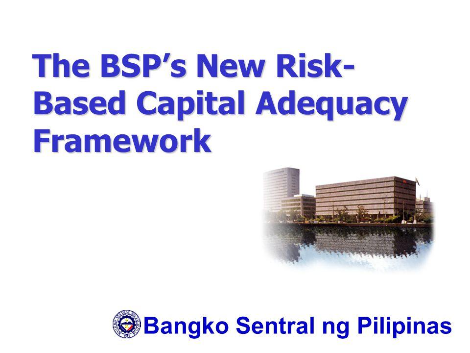 The BSP's New Risk- Based Capital Adequacy Framework Bangko Sentral ng Pilipinas