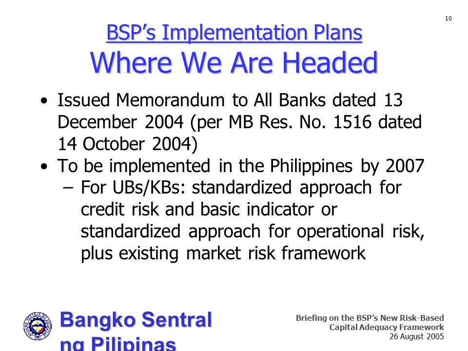 Bangko Sentral ng Pilipinas Supervision and Examination Sector Briefing on the BSP's New Risk-Based Capital Adequacy Framework 26 August 2005 10 Issued Memorandum to All Banks dated 13 December 2004 (per MB Res.