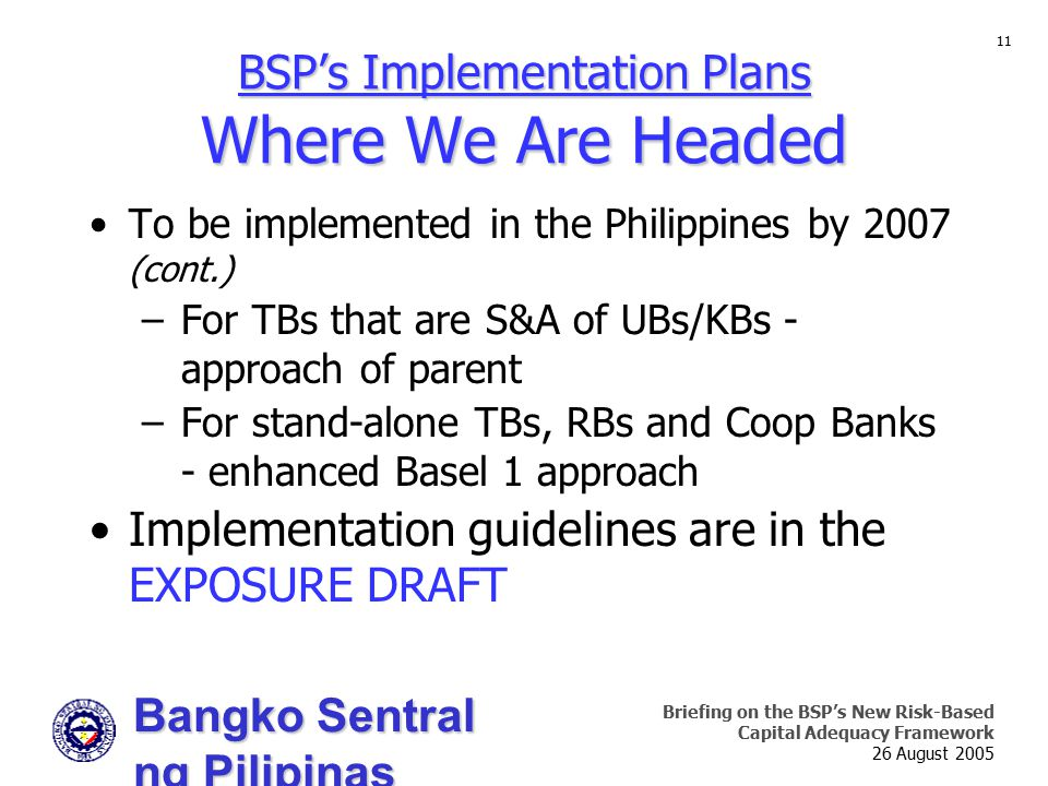 Bangko Sentral ng Pilipinas Supervision and Examination Sector Briefing on the BSP's New Risk-Based Capital Adequacy Framework 26 August 2005 11 To be implemented in the Philippines by 2007 (cont.) –For TBs that are S&A of UBs/KBs - approach of parent –For stand-alone TBs, RBs and Coop Banks - enhanced Basel 1 approach Implementation guidelines are in the EXPOSURE DRAFT BSP's Implementation Plans Where We Are Headed