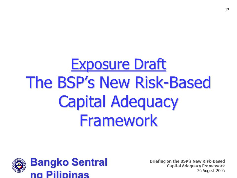 Bangko Sentral ng Pilipinas Supervision and Examination Sector Briefing on the BSP's New Risk-Based Capital Adequacy Framework 26 August 2005 13 Exposure Draft The BSP's New Risk-Based Capital Adequacy Framework