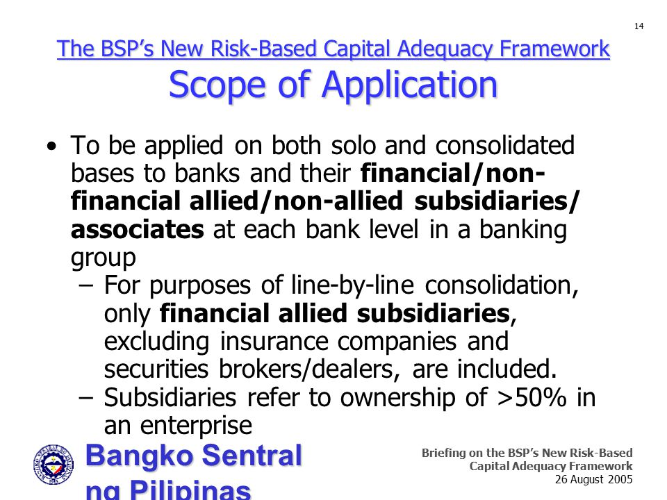 Bangko Sentral ng Pilipinas Supervision and Examination Sector Briefing on the BSP's New Risk-Based Capital Adequacy Framework 26 August 2005 14 To be applied on both solo and consolidated bases to banks and their financial/non- financial allied/non-allied subsidiaries/ associates at each bank level in a banking group –For purposes of line-by-line consolidation, only financial allied subsidiaries, excluding insurance companies and securities brokers/dealers, are included.