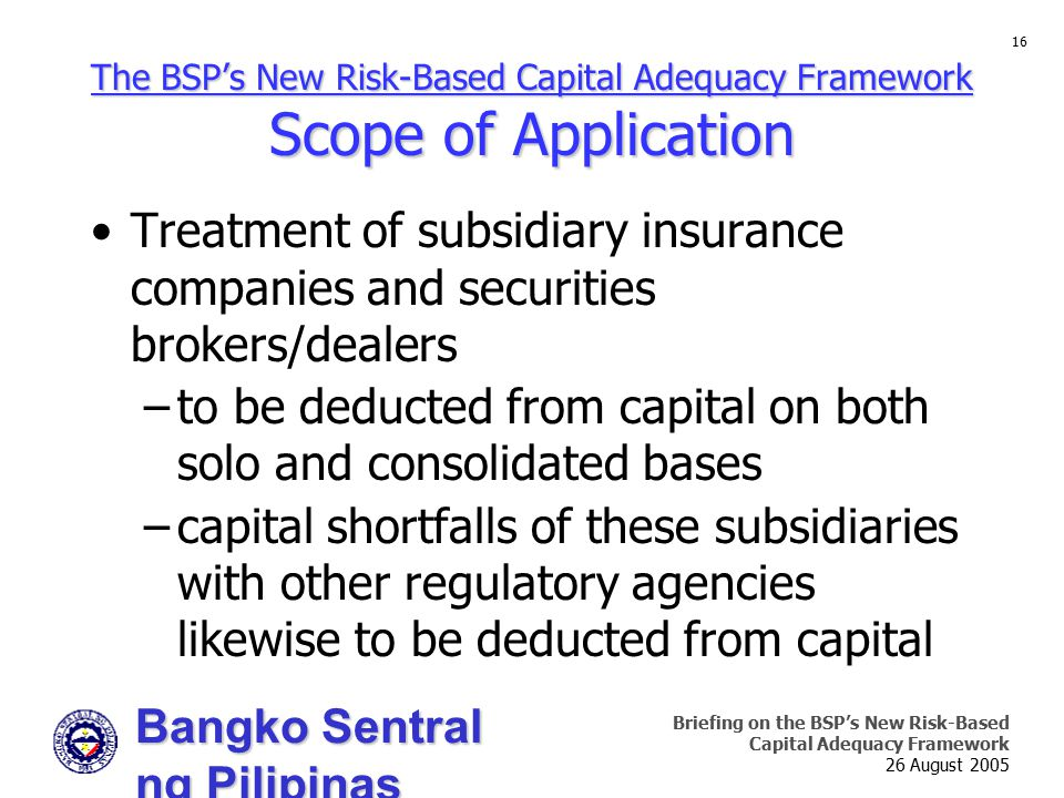 Bangko Sentral ng Pilipinas Supervision and Examination Sector Briefing on the BSP's New Risk-Based Capital Adequacy Framework 26 August 2005 16 The B