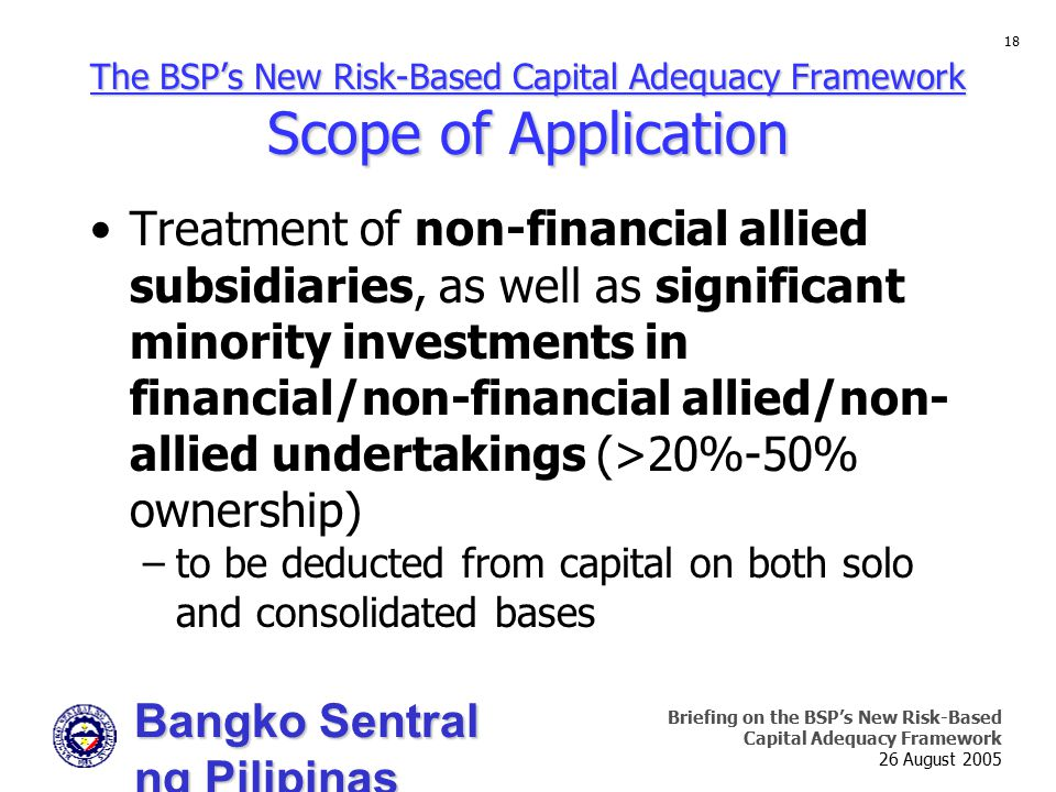 Bangko Sentral ng Pilipinas Supervision and Examination Sector Briefing on the BSP's New Risk-Based Capital Adequacy Framework 26 August 2005 18 The BSP's New Risk-Based Capital Adequacy Framework Scope of Application Treatment of non-financial allied subsidiaries, as well as significant minority investments in financial/non-financial allied/non- allied undertakings (>20%-50% ownership) –to be deducted from capital on both solo and consolidated bases