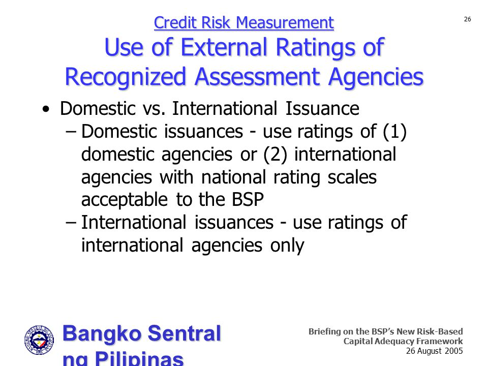 Bangko Sentral ng Pilipinas Supervision and Examination Sector Briefing on the BSP's New Risk-Based Capital Adequacy Framework 26 August 2005 26 Credit Risk Measurement Use of External Ratings of Recognized Assessment Agencies Domestic vs.