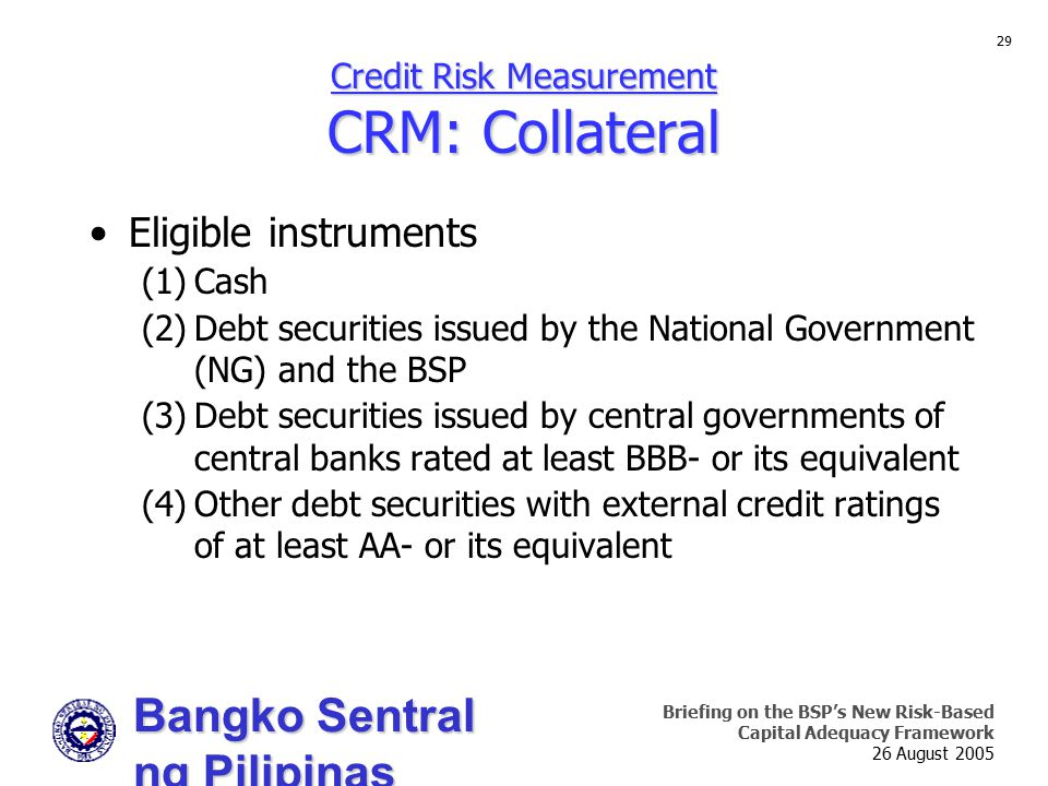 Bangko Sentral ng Pilipinas Supervision and Examination Sector Briefing on the BSP's New Risk-Based Capital Adequacy Framework 26 August 2005 29 Credit Risk Measurement CRM: Collateral Eligible instruments (1)Cash (2)Debt securities issued by the National Government (NG) and the BSP (3)Debt securities issued by central governments of central banks rated at least BBB- or its equivalent (4)Other debt securities with external credit ratings of at least AA- or its equivalent