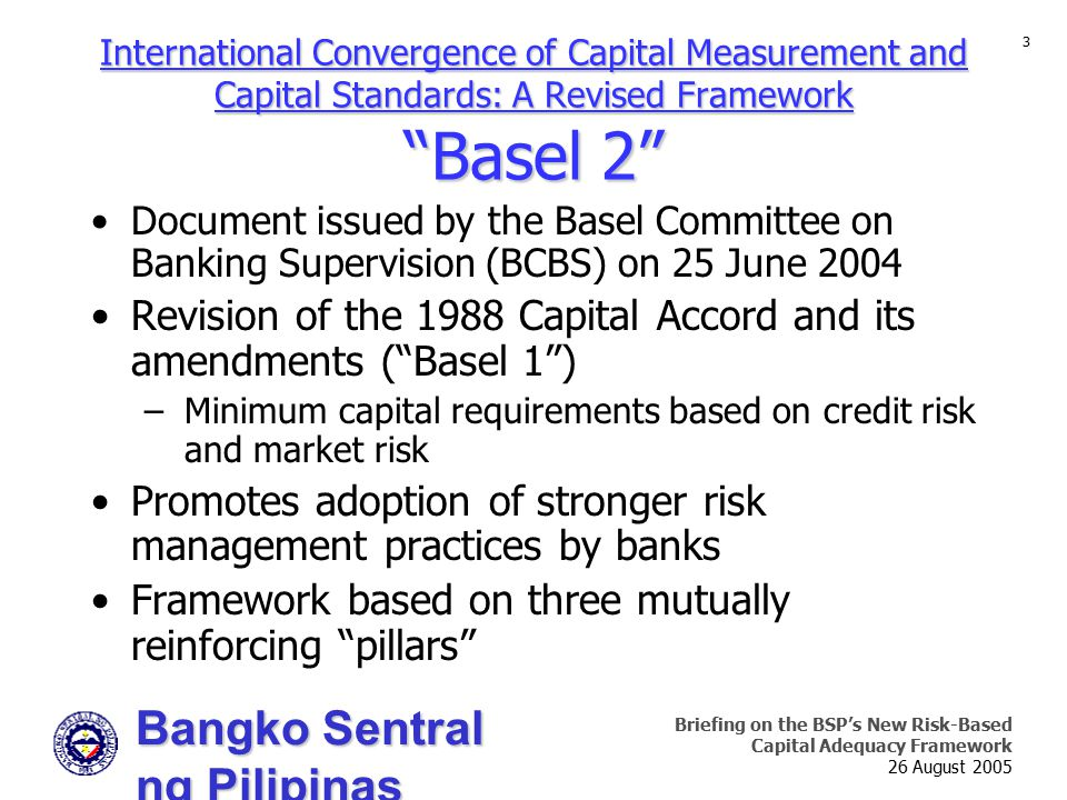 Bangko Sentral ng Pilipinas Supervision and Examination Sector Briefing on the BSP's New Risk-Based Capital Adequacy Framework 26 August 2005 3 Document issued by the Basel Committee on Banking Supervision (BCBS) on 25 June 2004 Revision of the 1988 Capital Accord and its amendments ( Basel 1 ) –Minimum capital requirements based on credit risk and market risk Promotes adoption of stronger risk management practices by banks Framework based on three mutually reinforcing pillars International Convergence of Capital Measurement and Capital Standards: A Revised Framework Basel 2