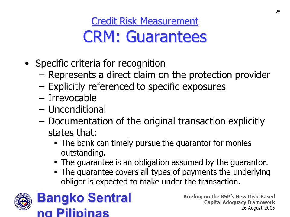 Bangko Sentral ng Pilipinas Supervision and Examination Sector Briefing on the BSP's New Risk-Based Capital Adequacy Framework 26 August 2005 30 Credit Risk Measurement CRM: Guarantees Specific criteria for recognition –Represents a direct claim on the protection provider –Explicitly referenced to specific exposures –Irrevocable –Unconditional –Documentation of the original transaction explicitly states that:  The bank can timely pursue the guarantor for monies outstanding.