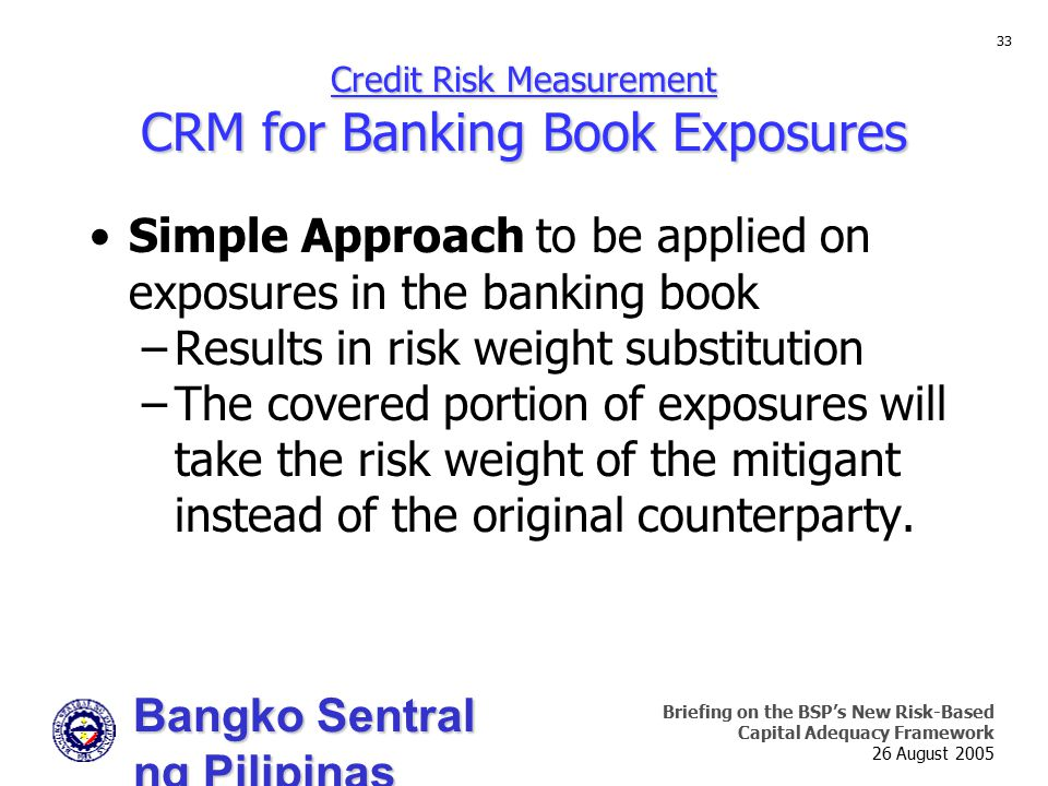 Bangko Sentral ng Pilipinas Supervision and Examination Sector Briefing on the BSP's New Risk-Based Capital Adequacy Framework 26 August 2005 33 Credi