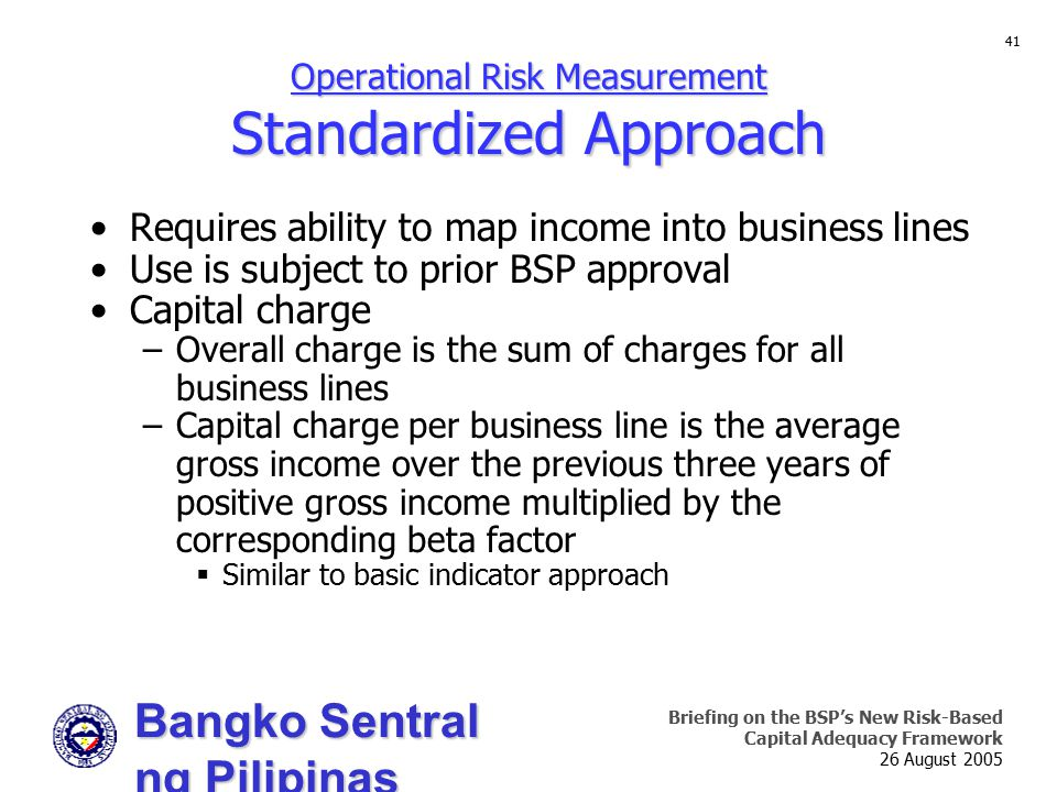 Bangko Sentral ng Pilipinas Supervision and Examination Sector Briefing on the BSP's New Risk-Based Capital Adequacy Framework 26 August 2005 41 Operational Risk Measurement Standardized Approach Requires ability to map income into business lines Use is subject to prior BSP approval Capital charge –Overall charge is the sum of charges for all business lines –Capital charge per business line is the average gross income over the previous three years of positive gross income multiplied by the corresponding beta factor  Similar to basic indicator approach