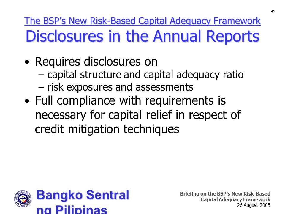 Bangko Sentral ng Pilipinas Supervision and Examination Sector Briefing on the BSP's New Risk-Based Capital Adequacy Framework 26 August 2005 45 The BSP's New Risk-Based Capital Adequacy Framework Disclosures in the Annual Reports Requires disclosures on –capital structure and capital adequacy ratio –risk exposures and assessments Full compliance with requirements is necessary for capital relief in respect of credit mitigation techniques