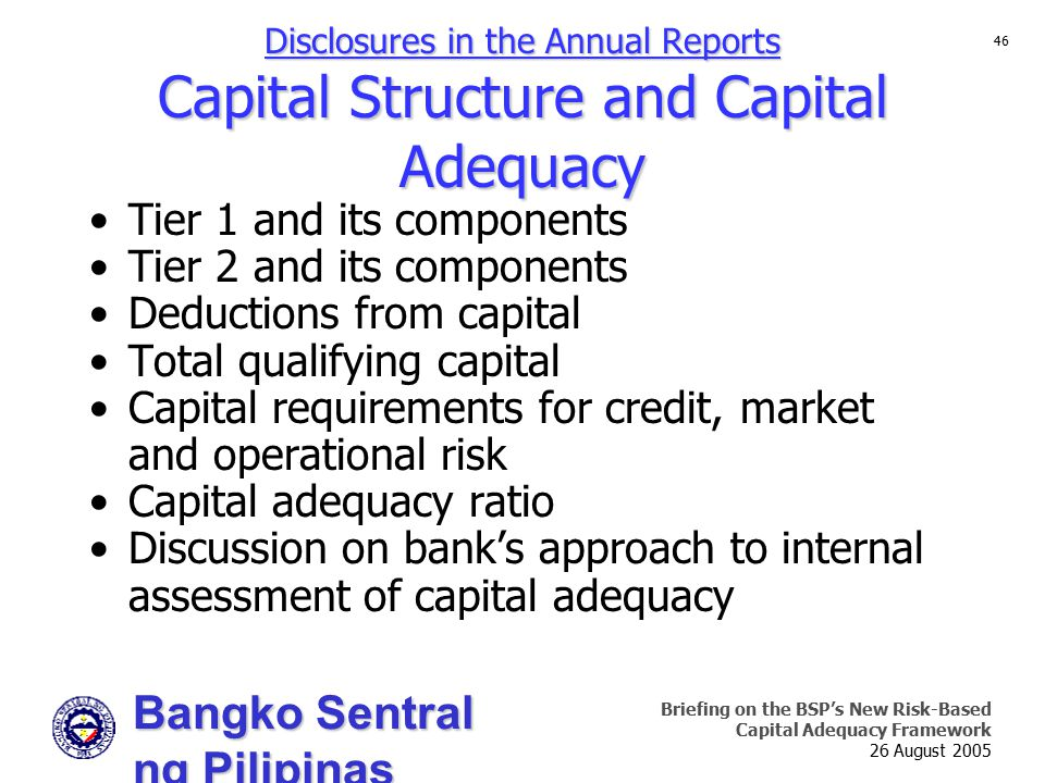 Bangko Sentral ng Pilipinas Supervision and Examination Sector Briefing on the BSP's New Risk-Based Capital Adequacy Framework 26 August 2005 46 Disclosures in the Annual Reports Capital Structure and Capital Adequacy Tier 1 and its components Tier 2 and its components Deductions from capital Total qualifying capital Capital requirements for credit, market and operational risk Capital adequacy ratio Discussion on bank's approach to internal assessment of capital adequacy