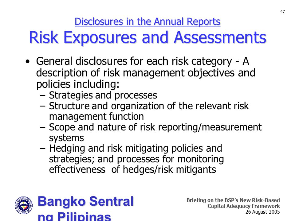 Bangko Sentral ng Pilipinas Supervision and Examination Sector Briefing on the BSP's New Risk-Based Capital Adequacy Framework 26 August 2005 47 Disclosures in the Annual Reports Risk Exposures and Assessments General disclosures for each risk category - A description of risk management objectives and policies including: –Strategies and processes –Structure and organization of the relevant risk management function –Scope and nature of risk reporting/measurement systems –Hedging and risk mitigating policies and strategies; and processes for monitoring effectiveness of hedges/risk mitigants