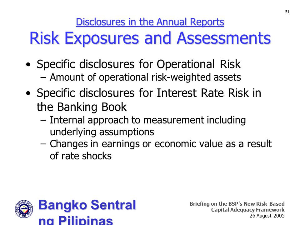 Bangko Sentral ng Pilipinas Supervision and Examination Sector Briefing on the BSP's New Risk-Based Capital Adequacy Framework 26 August 2005 51 Disclosures in the Annual Reports Risk Exposures and Assessments Specific disclosures for Operational Risk –Amount of operational risk-weighted assets Specific disclosures for Interest Rate Risk in the Banking Book –Internal approach to measurement including underlying assumptions –Changes in earnings or economic value as a result of rate shocks