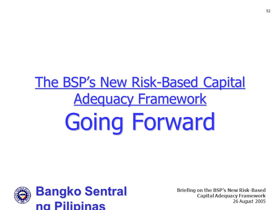 Bangko Sentral ng Pilipinas Supervision and Examination Sector Briefing on the BSP's New Risk-Based Capital Adequacy Framework 26 August 2005 52 The B