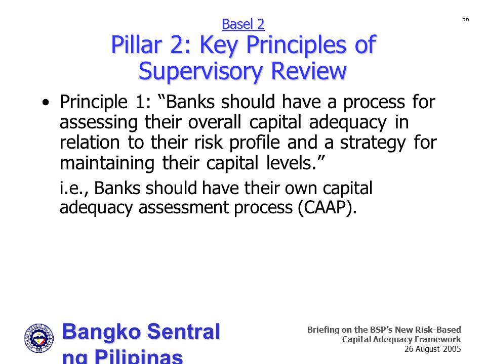 Bangko Sentral ng Pilipinas Supervision and Examination Sector Briefing on the BSP's New Risk-Based Capital Adequacy Framework 26 August 2005 56 Princ