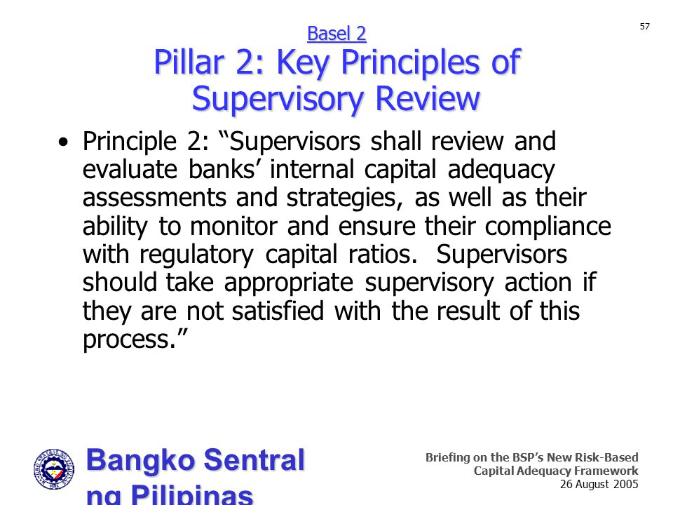 Bangko Sentral ng Pilipinas Supervision and Examination Sector Briefing on the BSP's New Risk-Based Capital Adequacy Framework 26 August 2005 57 Principle 2: Supervisors shall review and evaluate banks' internal capital adequacy assessments and strategies, as well as their ability to monitor and ensure their compliance with regulatory capital ratios.