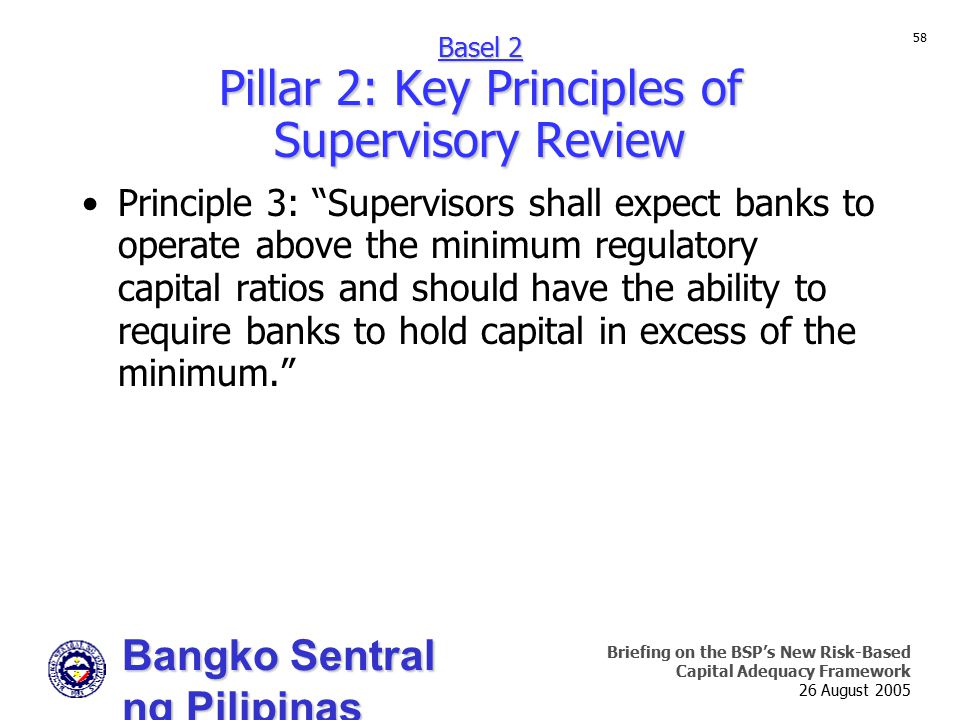 Bangko Sentral ng Pilipinas Supervision and Examination Sector Briefing on the BSP's New Risk-Based Capital Adequacy Framework 26 August 2005 58 Principle 3: Supervisors shall expect banks to operate above the minimum regulatory capital ratios and should have the ability to require banks to hold capital in excess of the minimum. Basel 2 Pillar 2: Key Principles of Supervisory Review
