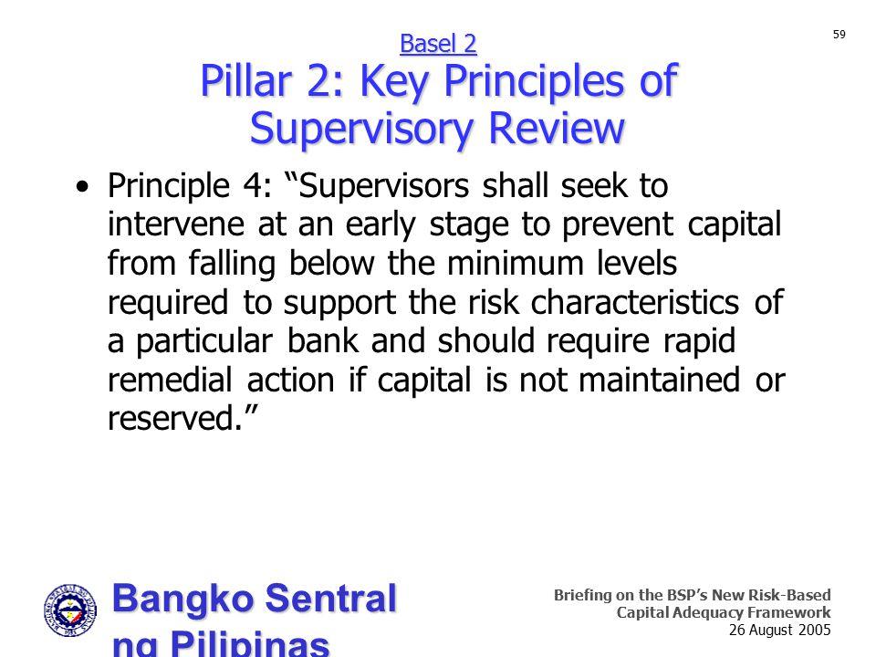 Bangko Sentral ng Pilipinas Supervision and Examination Sector Briefing on the BSP's New Risk-Based Capital Adequacy Framework 26 August 2005 59 Princ