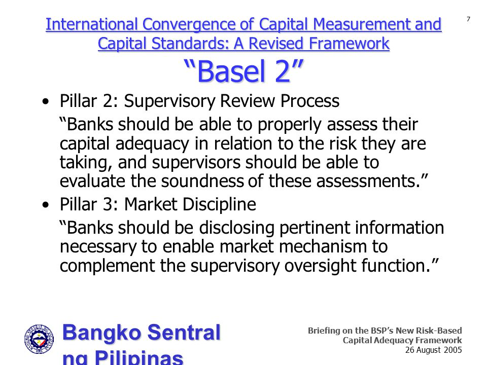 Bangko Sentral ng Pilipinas Supervision and Examination Sector Briefing on the BSP's New Risk-Based Capital Adequacy Framework 26 August 2005 7 Pillar 2: Supervisory Review Process Banks should be able to properly assess their capital adequacy in relation to the risk they are taking, and supervisors should be able to evaluate the soundness of these assessments. Pillar 3: Market Discipline Banks should be disclosing pertinent information necessary to enable market mechanism to complement the supervisory oversight function. International Convergence of Capital Measurement and Capital Standards: A Revised Framework Basel 2