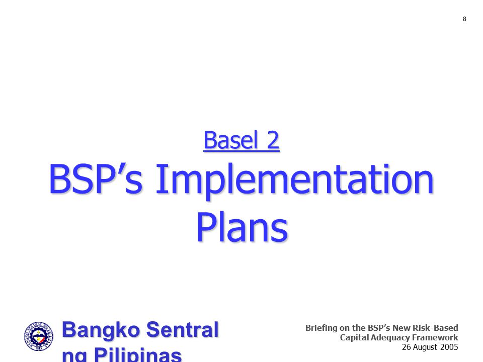 Bangko Sentral ng Pilipinas Supervision and Examination Sector Briefing on the BSP's New Risk-Based Capital Adequacy Framework 26 August 2005 8 Basel 2 BSP's Implementation Plans