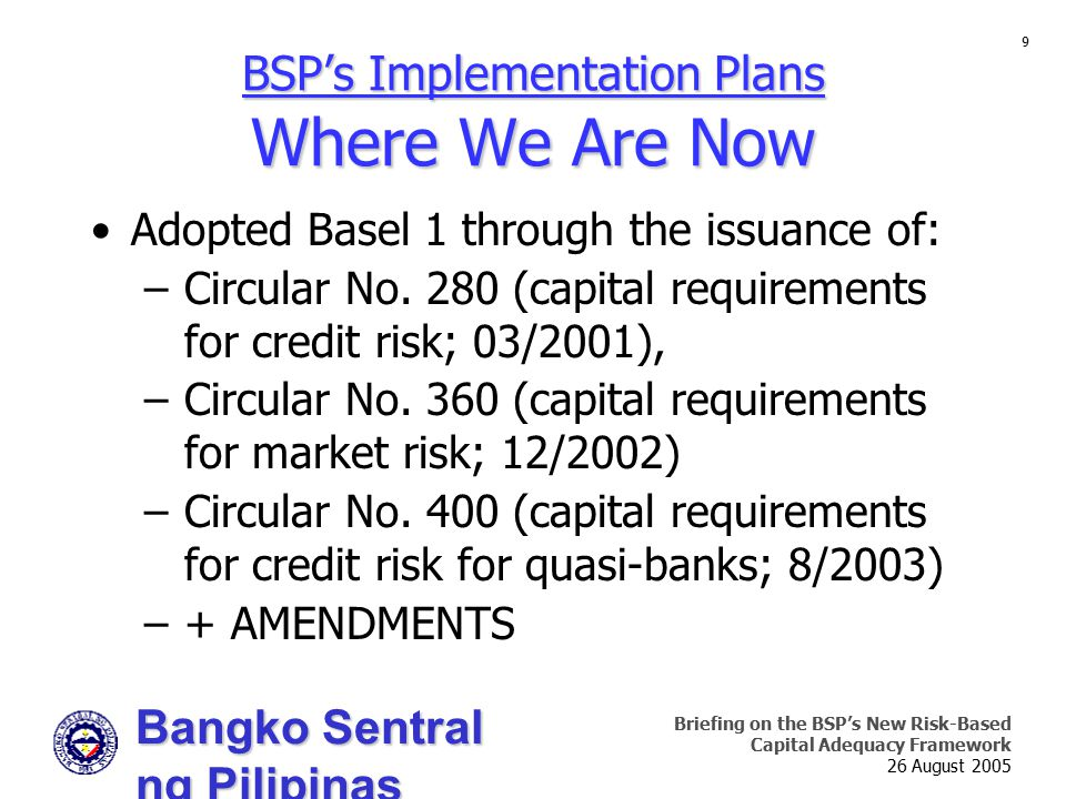 Bangko Sentral ng Pilipinas Supervision and Examination Sector Briefing on the BSP's New Risk-Based Capital Adequacy Framework 26 August 2005 9 Adopted Basel 1 through the issuance of: –Circular No.