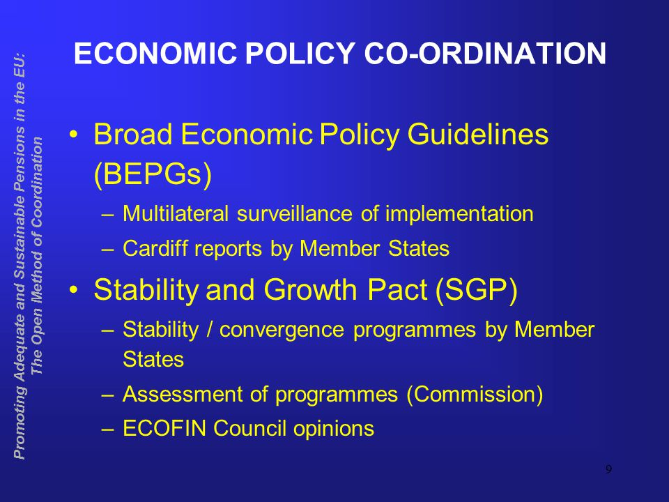 9 ECONOMIC POLICY CO-ORDINATION Broad Economic Policy Guidelines (BEPGs) –Multilateral surveillance of implementation –Cardiff reports by Member States Stability and Growth Pact (SGP) –Stability / convergence programmes by Member States –Assessment of programmes (Commission) –ECOFIN Council opinions Promoting Adequate and Sustainable Pensions in the EU: The Open Method of Coordination